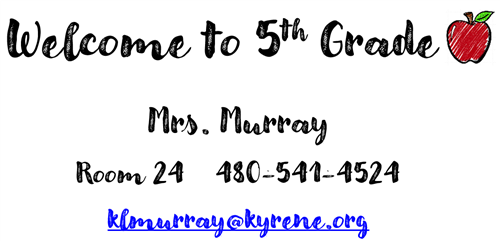 Welcome to 5th Grade - Mrs. Murray - Room 24 - (480) 541-4524 - klmurray@kyrene.org